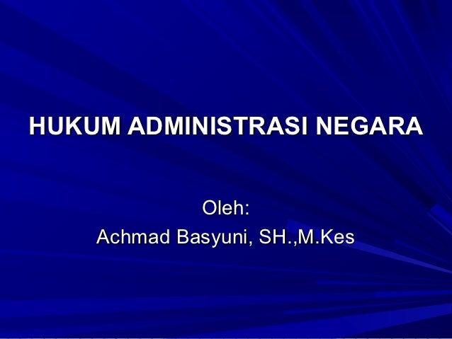 HUKUM ADMINISTRASI NEGARA             Oleh:    Achmad Basyuni, SH.,M.Kes