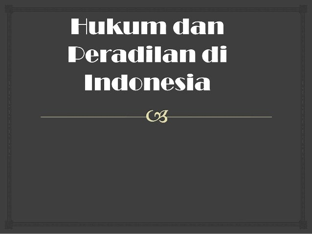 Hukum dan Peradilan di Indonesia    A.Hakikat hukum 1. Pengertian Hukum 2. Penggolongan Hukum