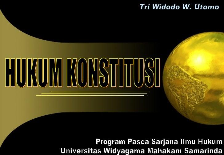 HUKUM KONSTITUSI Tri Widodo W. Utomo Program Pasca Sarjana Ilmu Hukum Universitas Widyagama Mahakam Samarinda