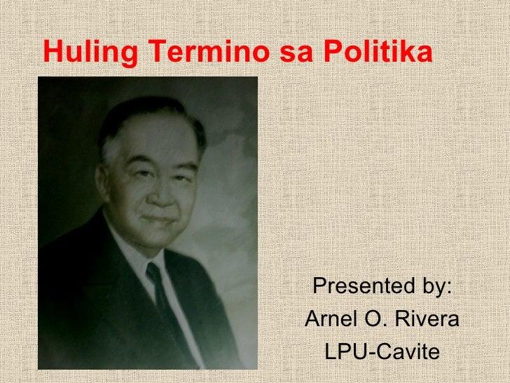 Huling Termino sa Politika Presented by: Arnel O. Rivera LPU-Cavite