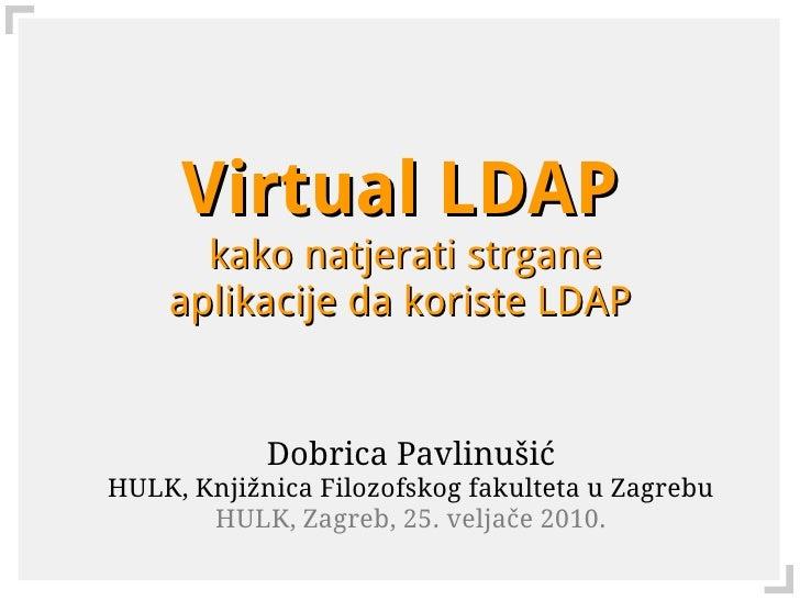 Virtual LDAP       kako natjerati strgane     aplikacije da koriste LDAP               Dobrica Pavlinušić HULK, Knjižnica ...
