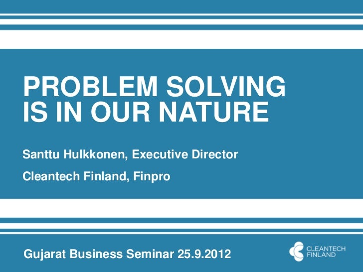 PROBLEM SOLVINGIS IN OUR NATURESanttu Hulkkonen, Executive DirectorCleantech Finland, FinproGujarat Business Seminar 25.9....