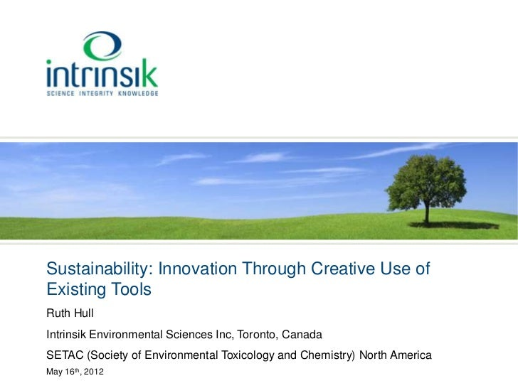 Sustainability: Innovation Through Creative Use ofExisting ToolsRuth HullIntrinsik Environmental Sciences Inc, Toronto, Ca...
