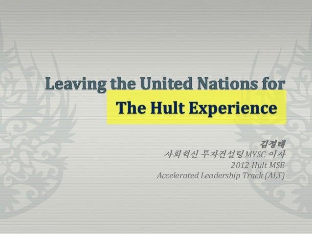 김정태 사회혁신 투자컨설팅 MYSC 이사                   2012 Hult MSEAccelerated Leadership Track (ALT)