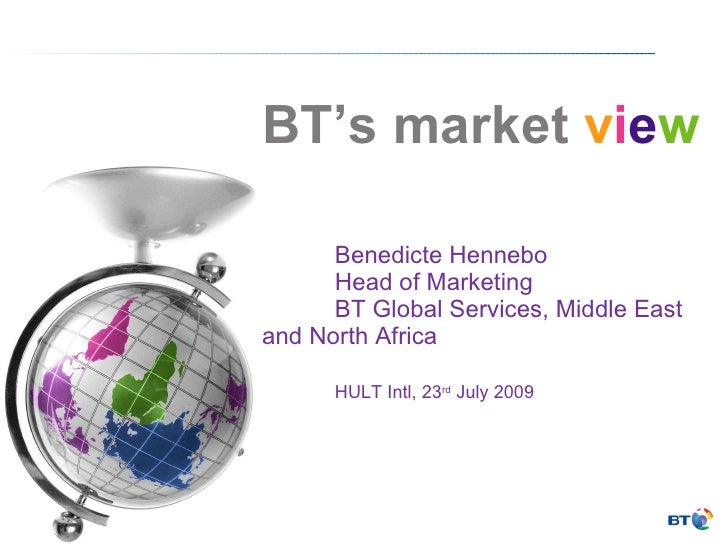 BT's market  v i e w Benedicte Hennebo Head of Marketing BT Global Services, Middle East  and North Africa HULT Intl, 23 r...