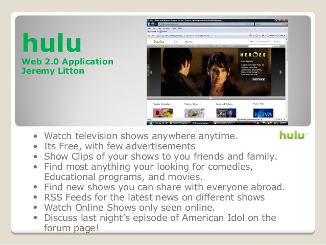 hulu Web 2.0 Application Jeremy Litton • Watch television shows anywhere anytime. • Its Free, with few advertisements • Sh...