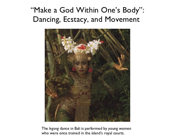 """"""" Make a God Within One's Body"""": Dancing, Ecstacy, and Movement  The  legong  dance in Bali is performed by young women wh..."""