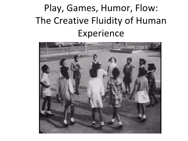 Play, Games, Humor, Flow: The Creative Fluidity of Human Experience