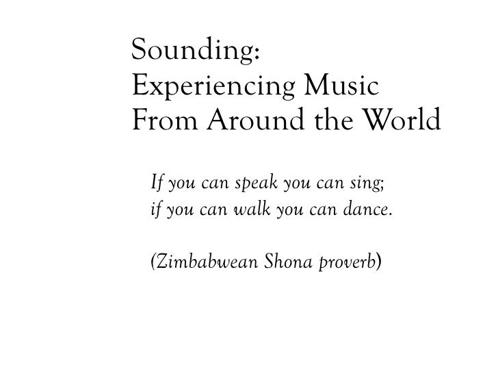 Sounding: Experiencing Music  From Around the World If you can speak you can sing;  if you can walk you can dance. (Zimbab...