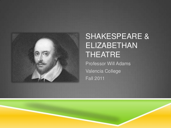 SHAKESPEARE &ELIZABETHANTHEATREProfessor Will AdamsValencia CollegeFall 2011