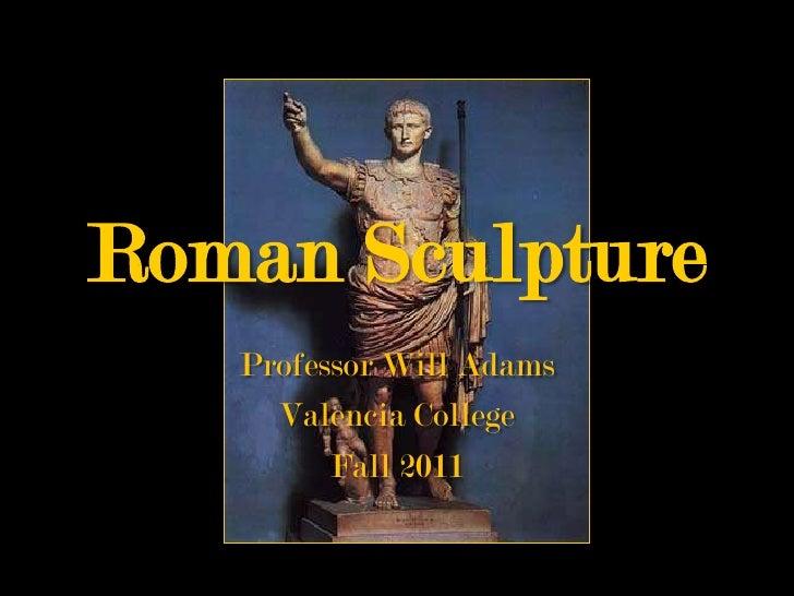 Roman Sculpture   Professor Will Adams     Valencia College         Fall 2011