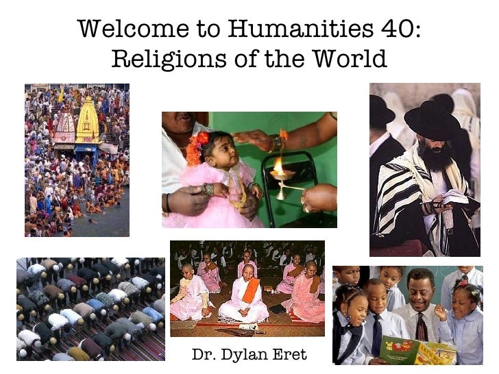 Welcome to Humanities 40: Religions of the World Dr. Dylan Eret