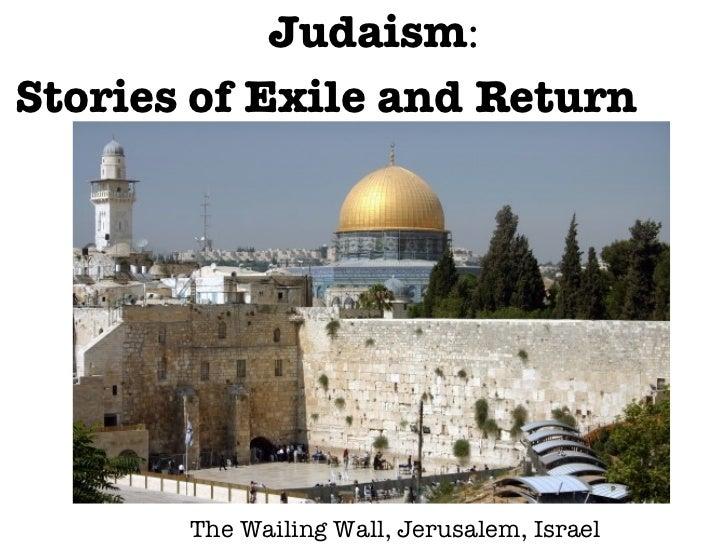 <ul><li>Judaism :  </li></ul><ul><li>Stories of Exile and Return </li></ul>The Wailing Wall, Jerusalem, Israel