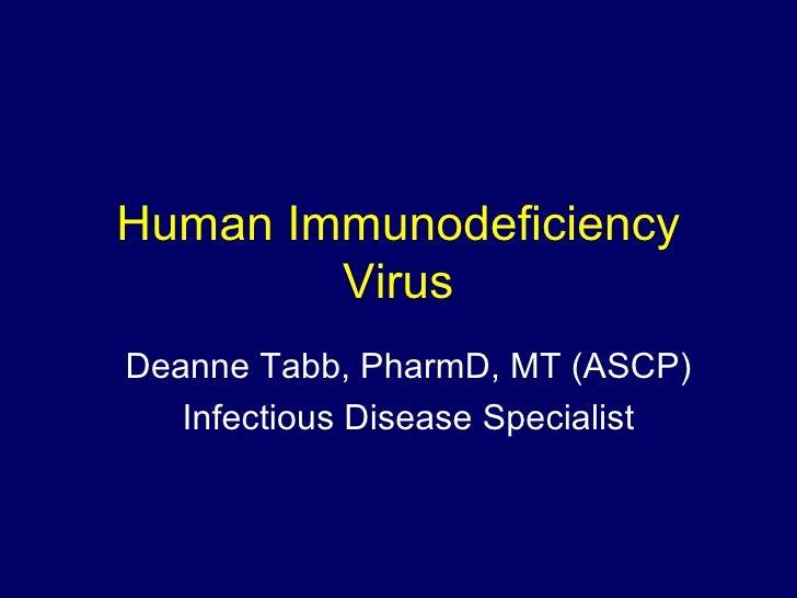 Human Immunodeficiency Virus Deanne Tabb, PharmD, MT (ASCP) Infectious Disease Specialist