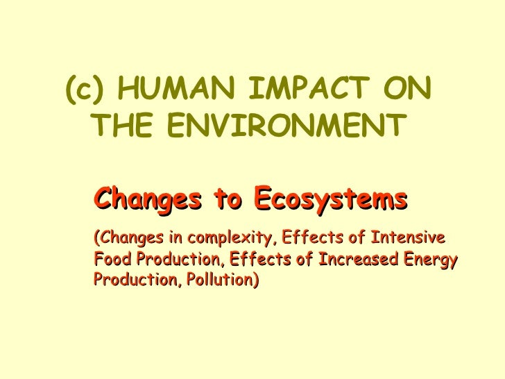 (c) HUMAN IMPACT ON THE ENVIRONMENT Changes to Ecosystems (Changes in complexity, Effects of Intensive  Food Production, E...