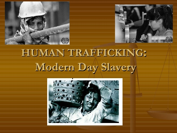HUMAN TRAFFICKING :  Modern Day Slavery