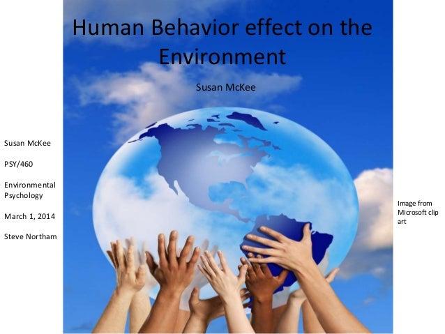 Human Behavior effect on the Environment Susan McKee  Susan McKee PSY/460 Environmental Psychology March 1, 2014 Steve Nor...