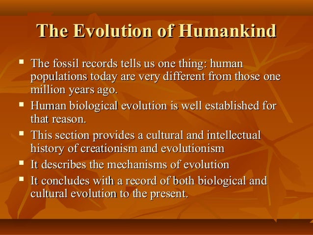 a history of human evolution in biology The human & evolutionary biology section focuses on the human organism within the context of development, ecology, pathology, anatomy, and physiology, while also examining how these factors influenced human evolution understanding human evolution will help inform us on the present and future state.
