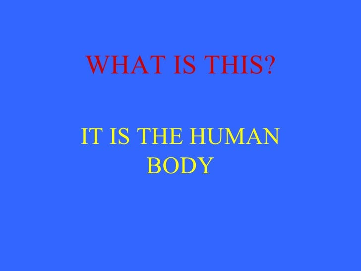WHAT IS THIS?IT IS THE HUMAN       BODY