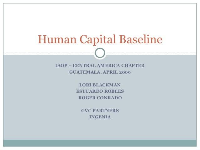 Human Capital Baseline IAOP – CENTRAL AMERICA CHAPTER GUATEMALA, APRIL 2009 LORI BLACKMAN ESTUARDO ROBLES ROGER CONRADO GV...