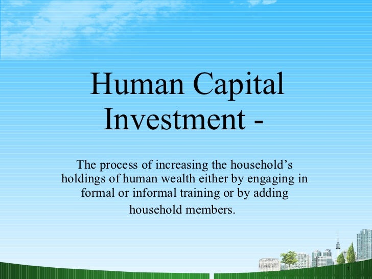 Human Capital Investment -  The process of increasing the household's holdings of human wealth either by engaging in forma...