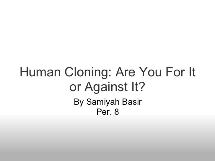 cloning human life No human life should be exploded or extinguish for the benefit for another president bush due to large percentages of animal cloning ending in failure and the lack of understanding about human cloning, many scientists and physicians strongly believe that it would be unethical to attempt to clone humans  - human cloning is.