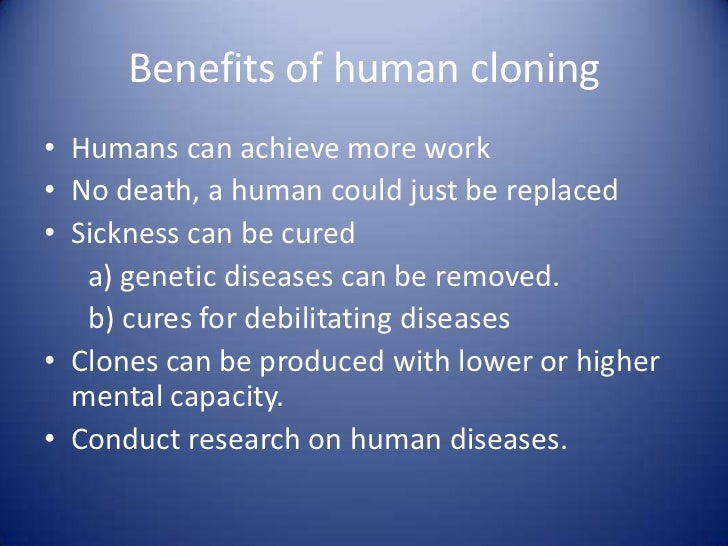 a study on the benefits of human cloning People with conditions such as heart disease or parkinson's could benefit from the idea of human cloning involved in cloning human cells.