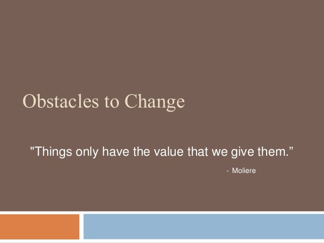 """Obstacles to Change """"Things only have the value that we give them."""" - Moliere"""