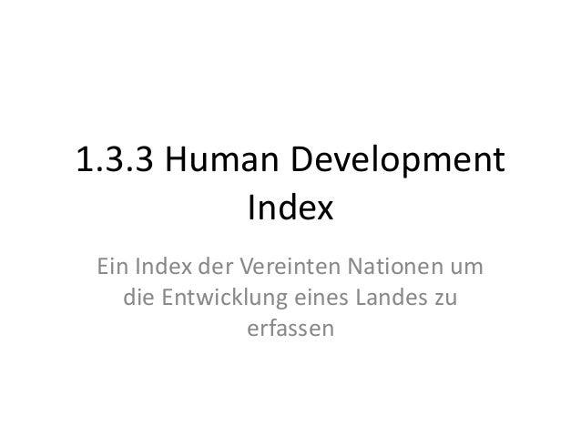1.3.3 Human Development         Index Ein Index der Vereinten Nationen um    die Entwicklung eines Landes zu              ...
