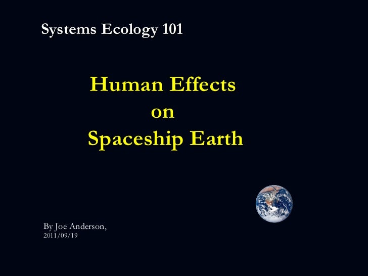 Systems Ecology 101 Human Effects  on  Spaceship Earth By Joe Anderson,  2011/09/19