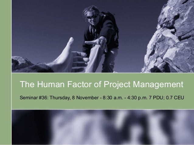 The Human Factor of Project Management Seminar #36: Thursday, 8 November - 8:30 a.m. - 4:30 p.m. 7 PDU; 0.7 CEU