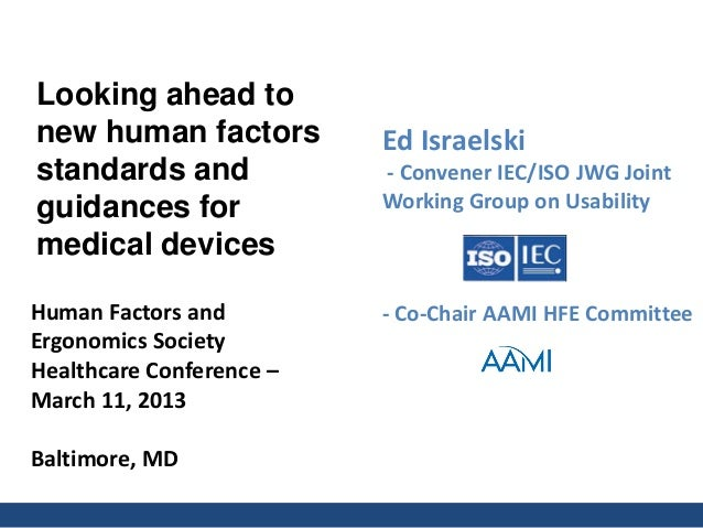 Human Factors and Ergonomics Society Healthcare Conference – March 11, 2013 Baltimore, MD Ed Israelski - Convener IEC/ISO ...