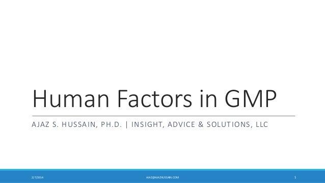 Human Factors in GMP AJAZ S. HUSSAIN, PH.D.   INSIGHT, ADVICE & SOLUTIONS, LLC  2/7/2014  AJAZ@AJAZHUSSAIN.COM  1