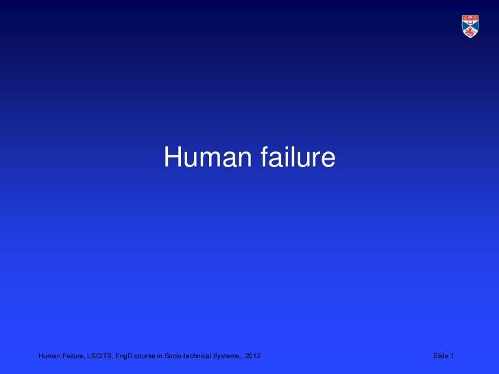 Human failureHuman Failure, LSCITS, EngD course in Socio-technical Systems,, 2012   Slide 1