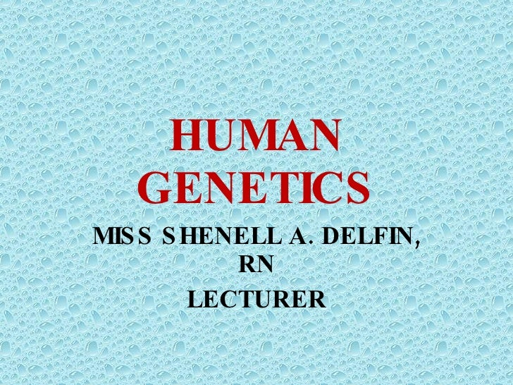 HUMAN GENETICS MISS SHENELL A. DELFIN, RN LECTURER
