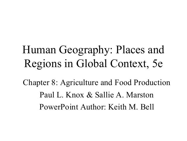 Human Geography: Places and Regions in Global Context, 5e Chapter 8: Agriculture and Food Production Paul L. Knox & Sallie...