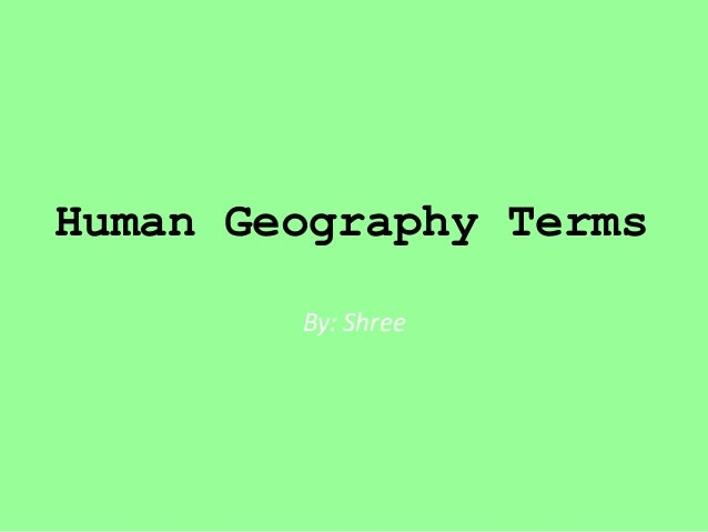 Human Geography Terms By: Shree