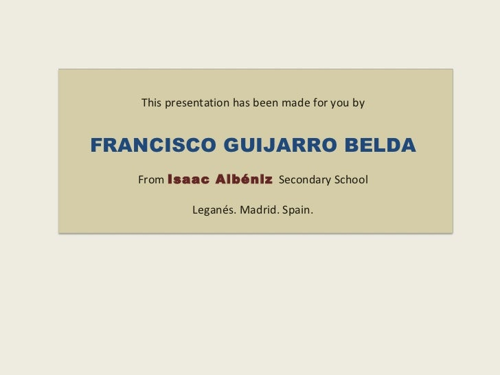 This presentation has been made for you by FRANCISCO GUIJARRO BELDA From   Isaac Albéniz  Secondary School Leganés. Madrid...