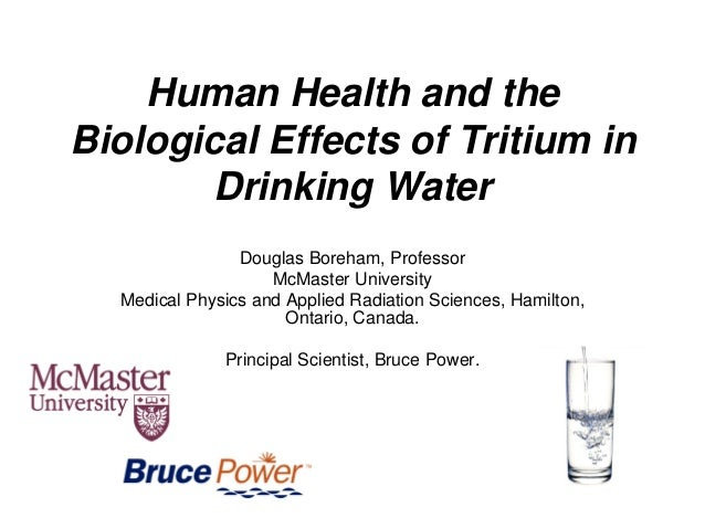 Human Health and the Biological Effects of Tritium in Drinking Water Douglas Boreham, Professor McMaster University Medica...
