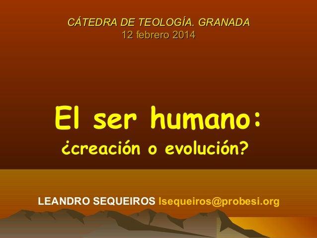 CÁTEDRA DE TEOLOGÍA. GRANADA 12 febrero 2014  El ser humano: ¿creación o evolución?  LEANDRO SEQUEIROS lsequeiros@probesi....