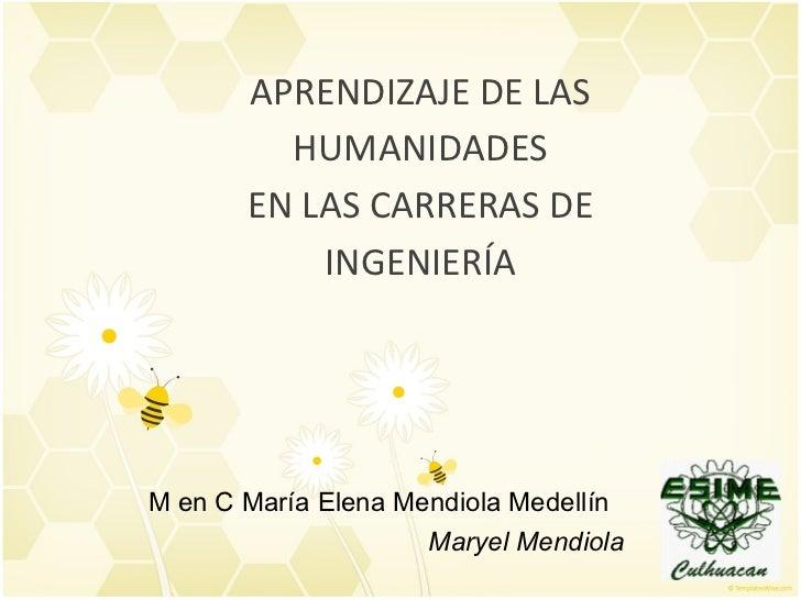 APRENDIZAJE DE LAS HUMANIDADES EN LAS CARRERAS DE INGENIERÍA M en C María Elena Mendiola Medellín Maryel Mendiola
