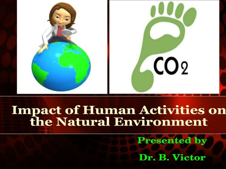 Impact of Human Activities on  the Natural Environment Presented by Dr. B. Victor