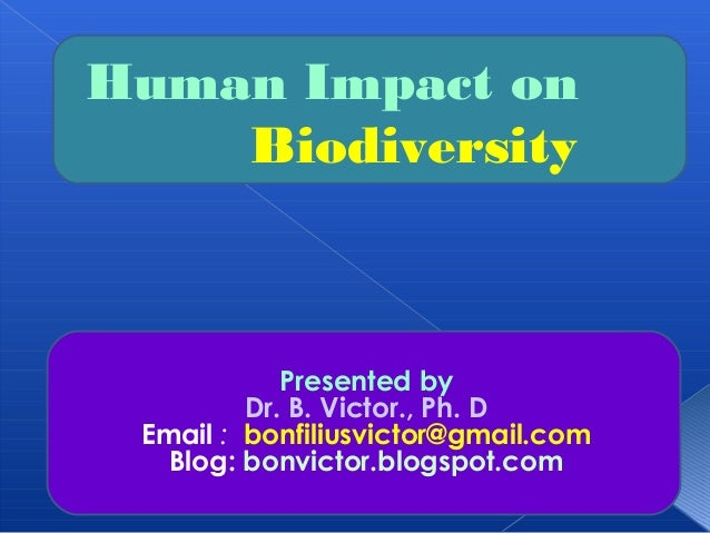 Human Impact on    Biodiversity            Presented by         Dr. B. Victor., Ph. D Email : bonfiliusvictor@gmail.com   ...