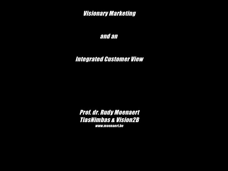 Visionary Marketing and an  Integrated Customer View Prof. dr. Rudy Moenaert TiasNimbas & Vision2B www.moenaert.be
