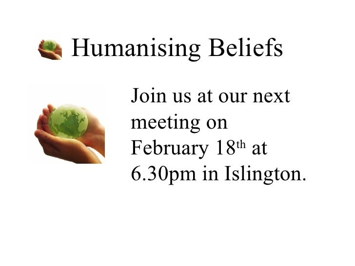 Humanising Beliefs Join us at our next meeting on February 18 th  at 6.30pm in Islington.