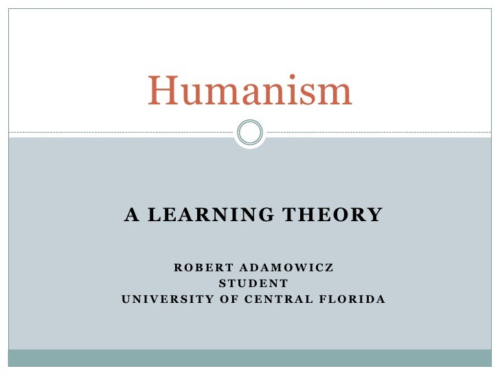A Learning Theory<br />Robert Adamowicz<br />Student<br />University of Central Florida<br />Humanism<br />
