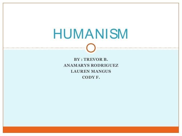HUMANISM BY : TREVOR B. ANAMARYS RODRIGUEZ LAUREN MANGUS CODY F.