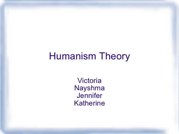 Humanism Theory Victoria Nayshma Jennifer Katherine