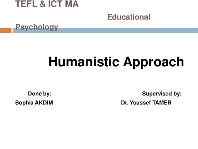 TEFL & ICT MA                  EducationalPsychology          Humanistic Approach    Done by:                Supervised by...