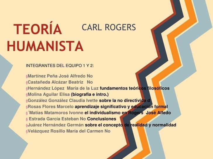 TEORÍA                   CARL ROGERSHUMANISTA  INTEGRANTES DEL EQUIPO 1 Y 2:  §Martínez Peña José Alfredo No  §Castañeda A...